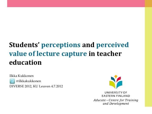 Students' perceptions and perceivedvalue of lecture capture in teachereducationIlkka Kukkonen    @ilkkakukkonenDIVERSE 201...