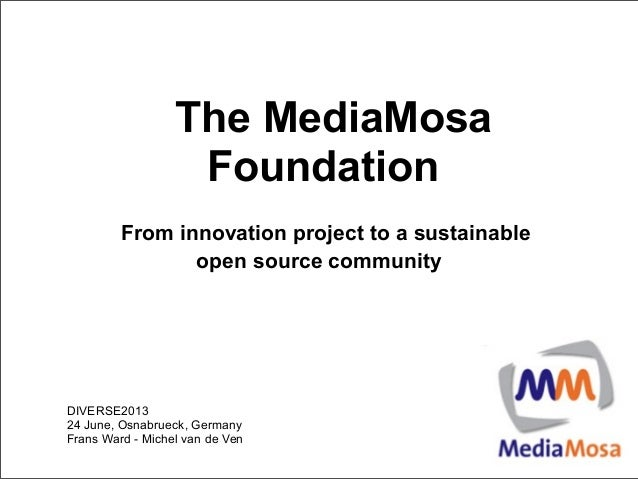 The MediaMosaFoundationFrom innovation project to a sustainableopen source communityDIVERSE201324 June, Osnabrueck, German...