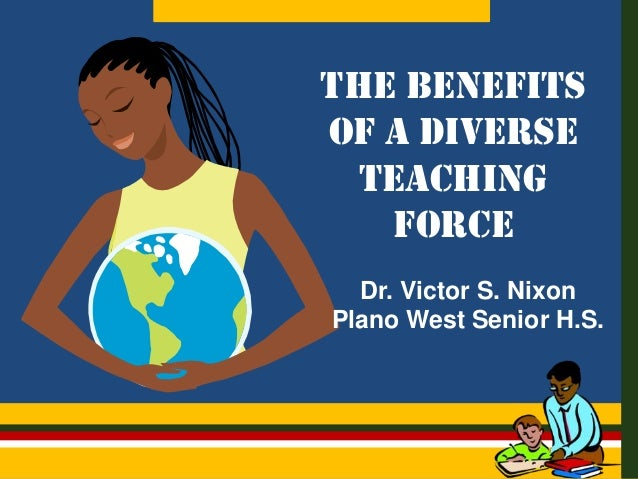 THE BENEFITS OF A DIVERSE TEACHING FORCE Dr. Victor S. Nixon Plano West Senior H.S.