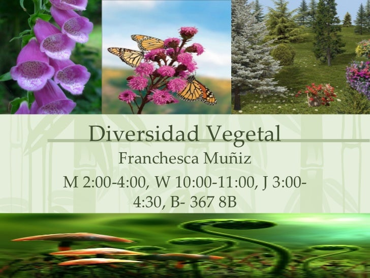 Diversidad Vegetal Franchesca Muñiz M 2:00-4:00, W 10:00-11:00, J 3:00-4:30, B- 367 8B