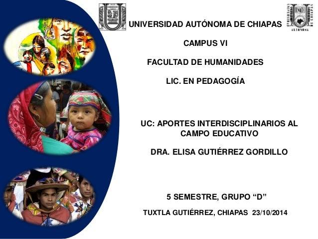 UNIVERSIDAD AUTÓNOMA DE CHIAPAS  CAMPUS VI  FACULTAD DE HUMANIDADES  LIC. EN PEDAGOGÍA  UC: APORTES INTERDISCIPLINARIOS AL...