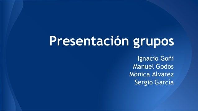 Presentación grupos  Ignacio Goñi  Manuel Godos  Mónica Alvarez  Sergio García
