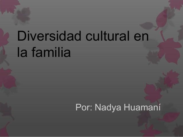 Diversidad cultural en la familia Por: Nadya Huamaní