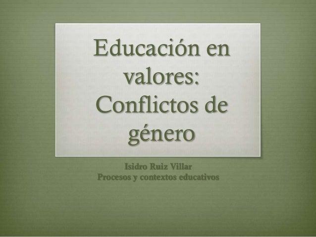 Educación en  valores:Conflictos de  género      Isidro Ruiz VillarProcesos y contextos educativos