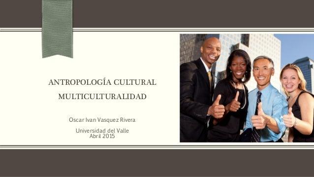 ANTROPOLOGÍA CULTURAL MULTICULTURALIDAD Oscar Ivan Vasquez Rivera Universidad del Valle Abril 2015