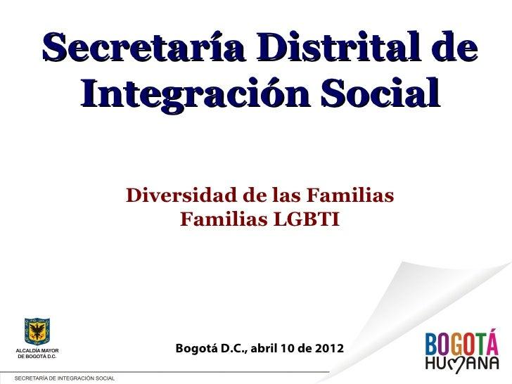 Secretaría Distrital de  Integración Social    Diversidad de las Familias         Familias LGBTI        Bogotá D.C., abril...