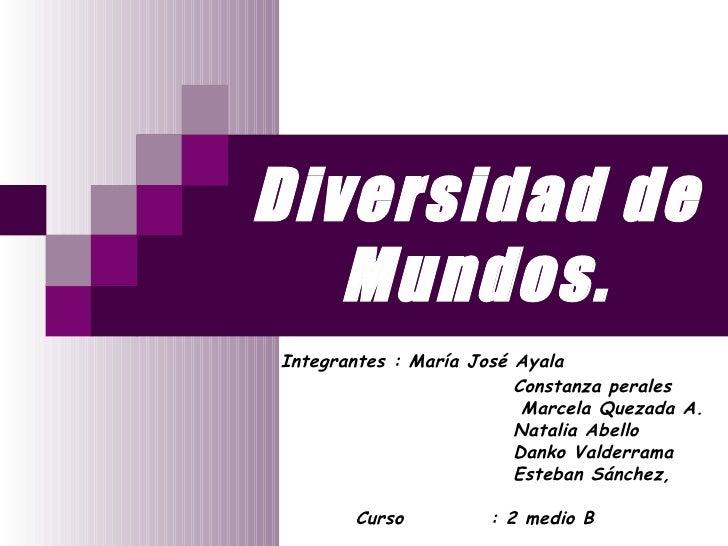 Diversidad de Mundos. Integrantes : María José Ayala  Constanza perales Marcela Quezada A. Natalia Abello Danko Valderrama...
