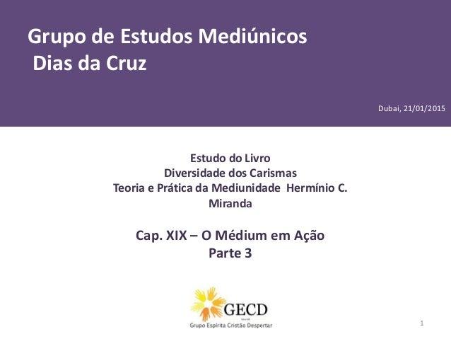 Grupo de Estudos Mediúnicos Dias da Cruz Por Patrícia Farias 1 Estudo do Livro Diversidade dos Carismas Teoria e Prática d...