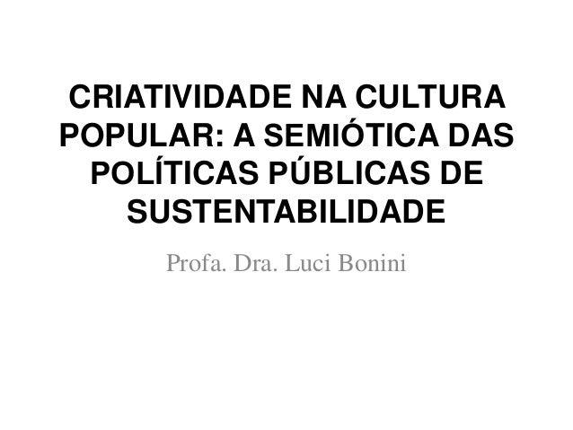 CRIATIVIDADE NA CULTURA POPULAR: A SEMIÓTICA DAS POLÍTICAS PÚBLICAS DE SUSTENTABILIDADE Profa. Dra. Luci Bonini