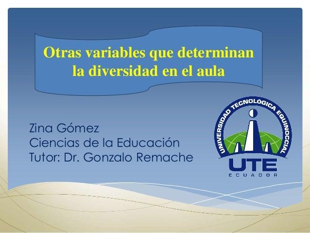 Otras variables que determinan la diversidad en el aula Zina Gómez Ciencias de la Educación Tutor: Dr. Gonzalo Remache