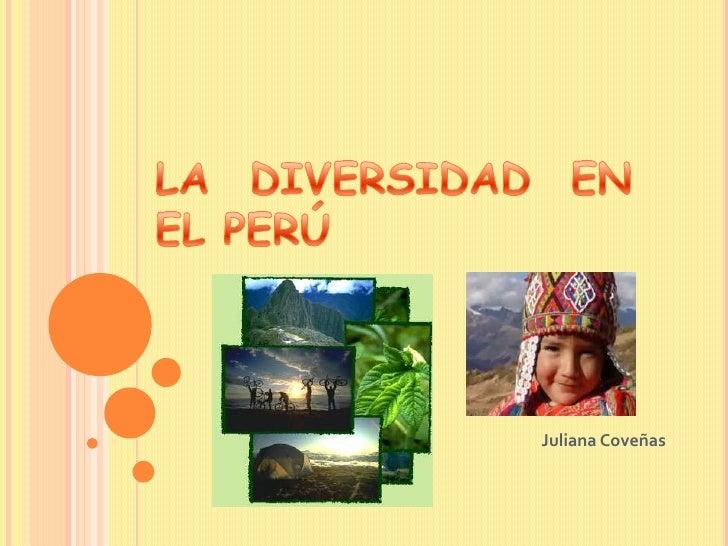 LA DIVERSIDAD EN EL PERÚ<br />Juliana Coveñas<br />