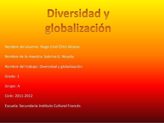 Nombre del alumno: Hugo Uriel Ortiz AlcarazNombre de la maestra: Sabrina G. NoyolaNombre del trabajo: Diversidad y globali...