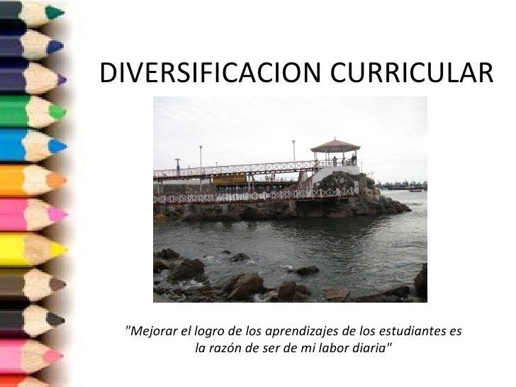 """DIVERSIFICACION CURRICULAR """"Mejorar el logro de los aprendizajes de los estudiantes es             la razón de ser de mi l..."""