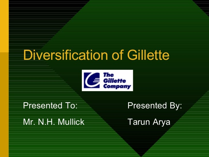Diversification of Gillette Presented To: Presented By: Mr. N.H. Mullick Tarun Arya