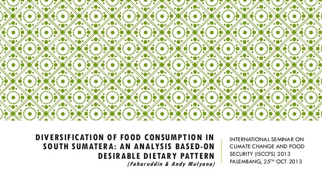 DIVERSIFICATION OF FOOD CONSUMPTION IN SOUTH SUMATERA: AN ANALYSIS BASED-ON DESIRABLE DIETARY PATTERN  (Faharuddin & Andy ...