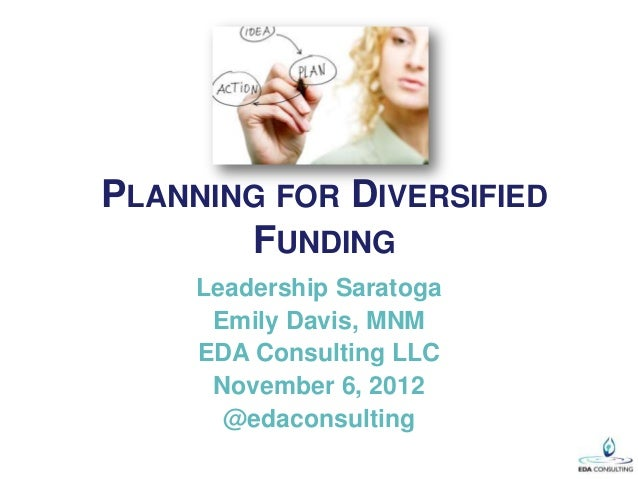 PLANNING FOR DIVERSIFIED       FUNDING     Leadership Saratoga      Emily Davis, MNM     EDA Consulting LLC      November ...
