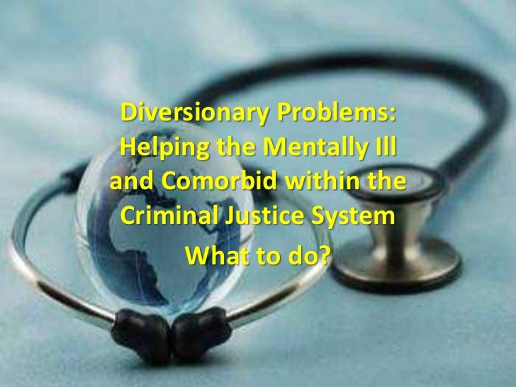 Diversionary Problems: Helping the Mentally Ill and Comorbid within the Criminal Justice System<br />What to do?<br />