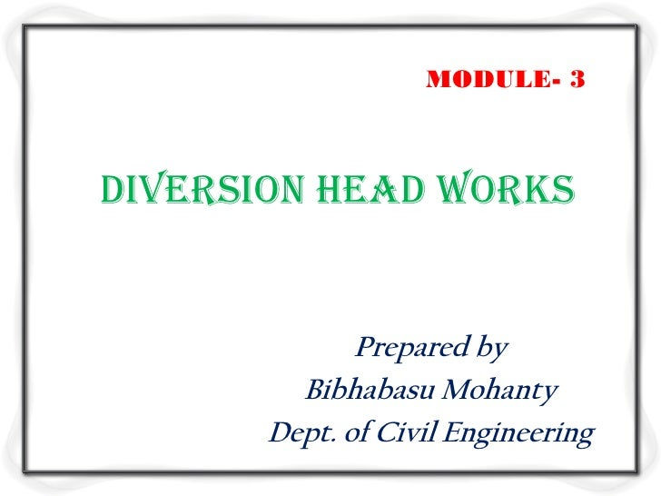 MODULE- 3Diversion head works              Prepared by         Bibhabasu Mohanty       Dept. of Civil Engineering