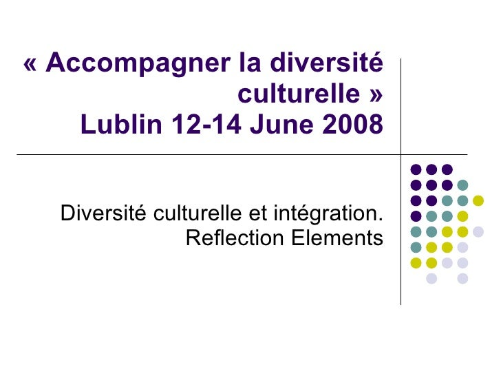 «Accompagner la diversité culturelle» Lublin 12-14 June 2008 Diversité culturelleet intégration. Reflection Elements