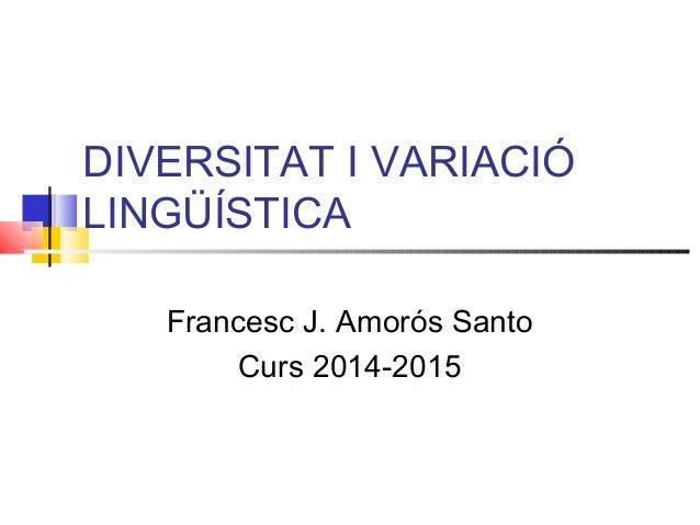DIVERSITAT I VARIACIÓ LINGÜÍSTICA Francesc J. Amorós Santo Curs 2014-2015