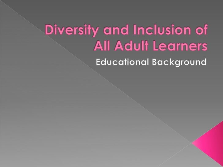 For our group project we will be looking at evidence of  diversity and inclusion of all adult learners. Our areas  of focu...