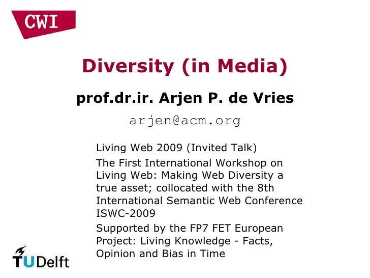 Diversity (in Media) prof.dr.ir. Arjen P. de Vries [email_address] Living Web 2009 (Invited Talk) The First International ...