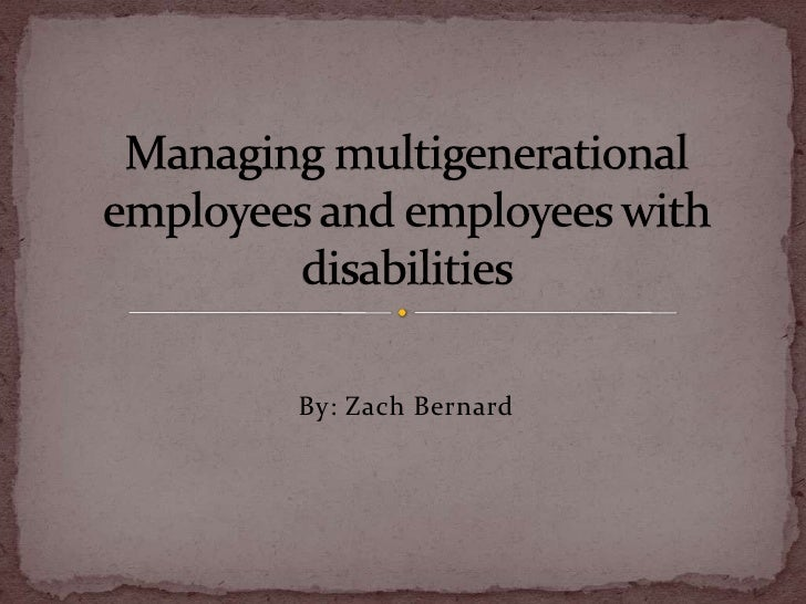 By: Zach Bernard<br />Managing multigenerational employees and employees with disabilities <br />