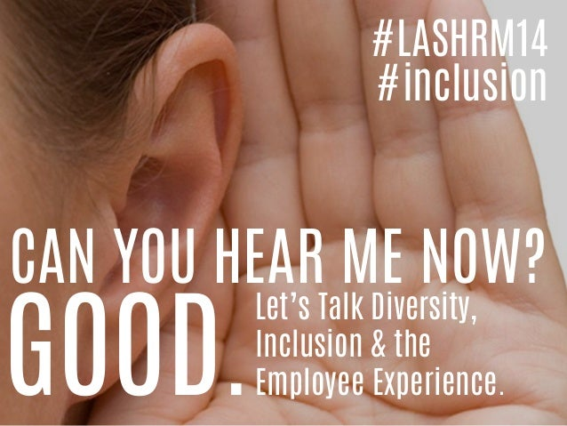 CAN YOU HEAR ME NOW? GOOD. Let's Talk Diversity, Inclusion & the Employee Experience. #LASHRM14 #inclusion