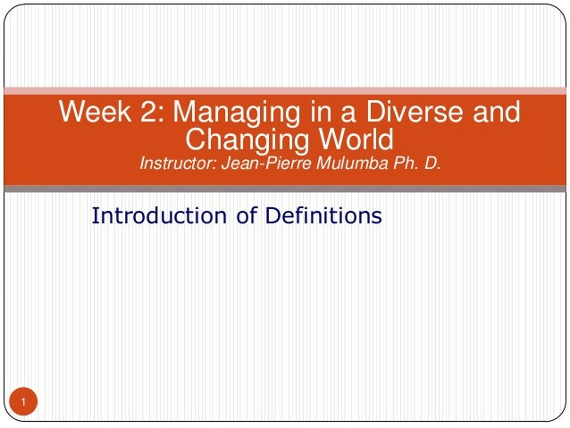 Week 2: Managing in a Diverse and Changing World Instructor: Jean-Pierre Mulumba Ph. D.  Introduction of Definitions  1