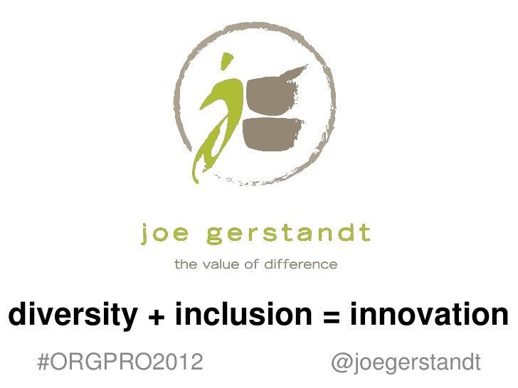 diversity + inclusion = innovation #ORGPRO2012         @joegerstandt