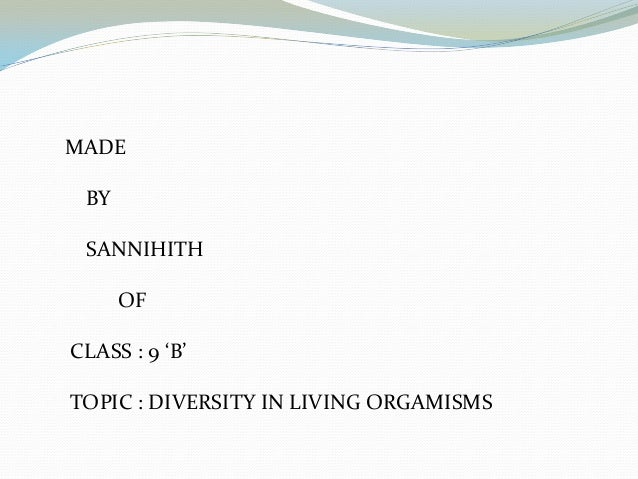 MADE BY SANNIHITH OF CLASS : 9 'B' TOPIC : DIVERSITY IN LIVING ORGAMISMS