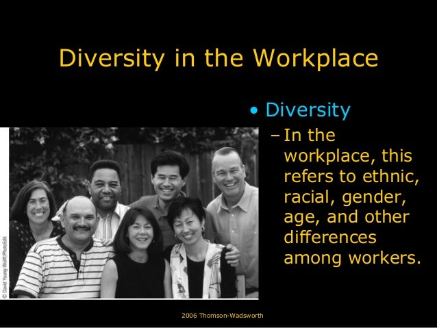 © 2006 Thomson-Wadsworth Diversity in the Workplace • Diversity – In the workplace, this refers to ethnic, racial, gender,...
