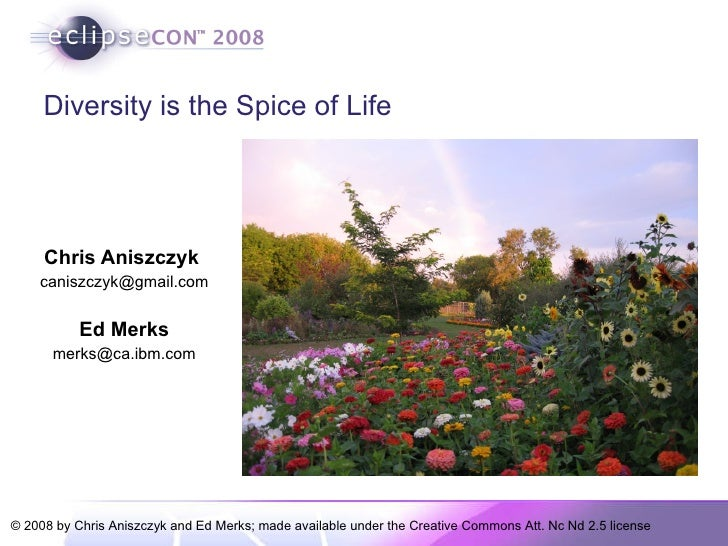 Diversity is the Spice of Life Chris Aniszczyk  [email_address] Ed Merks [email_address]