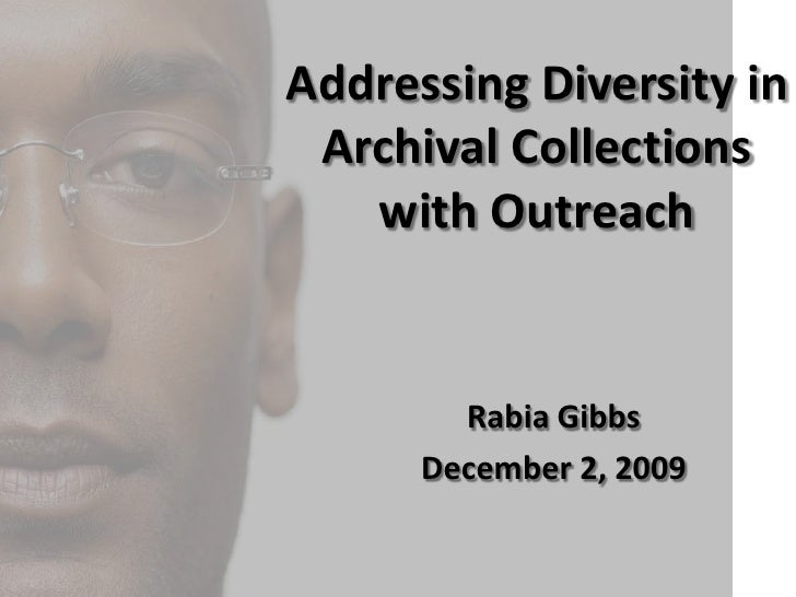 Addressing Diversity in <br />Archival Collections <br />with Outreach<br />Rabia Gibbs<br />December 2, 2009<br />