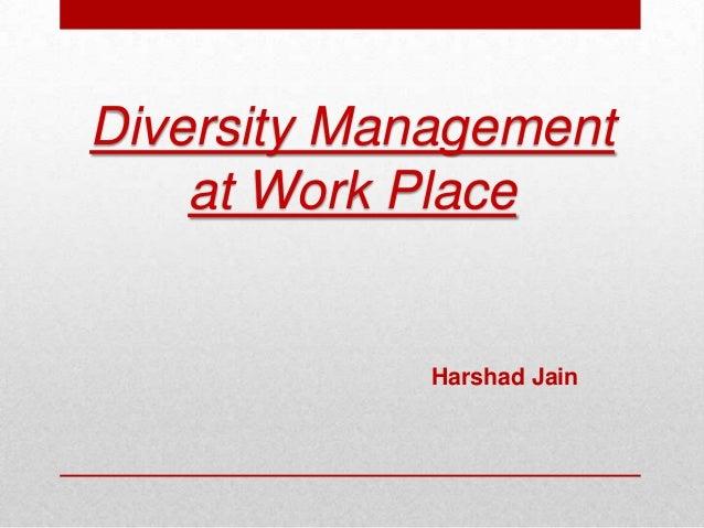 Diversity Management at Work Place Harshad Jain