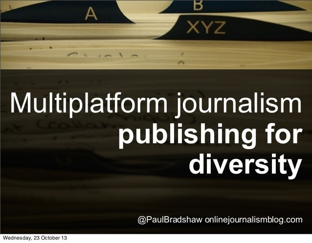 Multiplatform journalism publishing for diversity @PaulBradshaw onlinejournalismblog.com Wednesday, 23 October 13