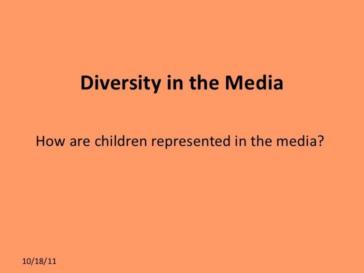 Diversity in the Media <ul><li>How are children represented in the media?  </li></ul>10/18/11