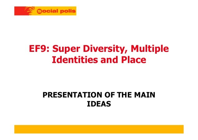 EF9: Super Diversity, Multiple Identities and Place PRESENTATION OF THE MAIN IDEAS
