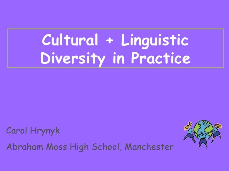 Cultural + Linguistic Diversity in Practice Carol Hrynyk Abraham Moss High School, Manchester