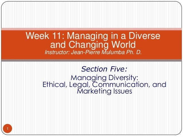 Week 11: Managing in a Diverse and Changing World Instructor: Jean-Pierre Mulumba Ph. D.  Section Five: Managing Diversity...