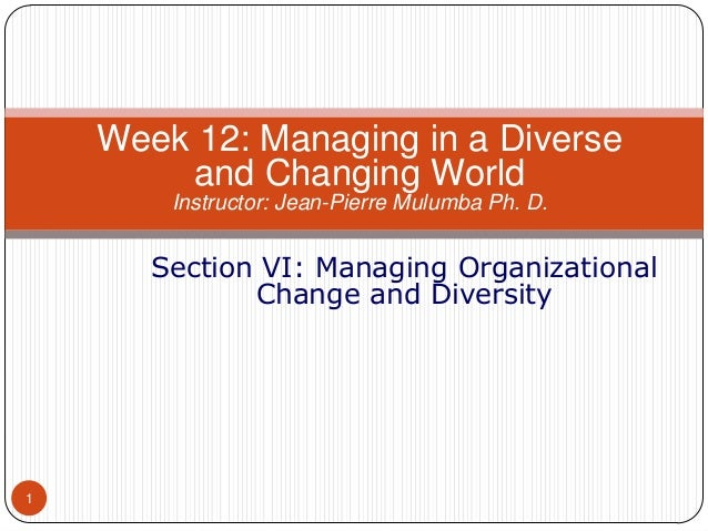 Week 12: Managing in a Diverse and Changing World Instructor: Jean-Pierre Mulumba Ph. D.  Section VI: Managing Organizatio...