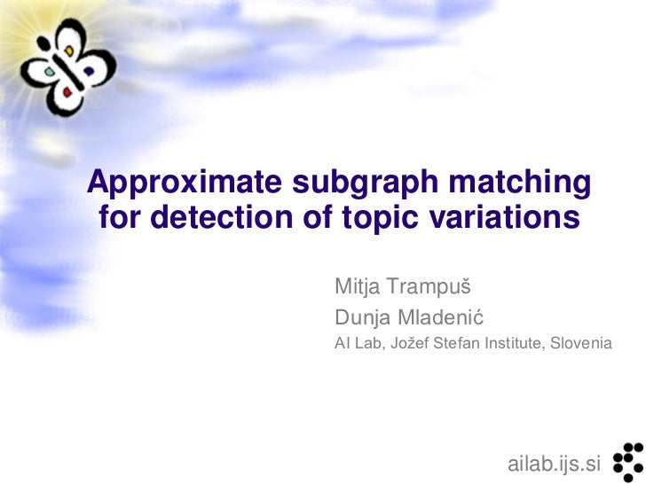 Approximate subgraph matching for detection of topic variations                Mitja Trampuš                Dunja Mladenić...