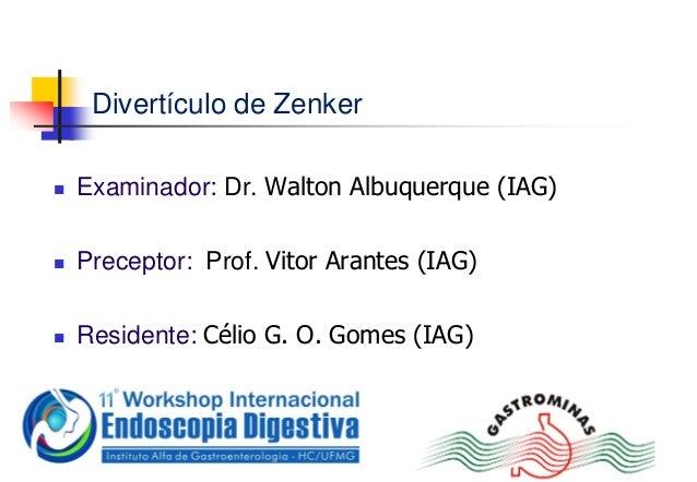 Divertículo de Zenker Examinador: Dr. Walton Albuquerque (IAG) Preceptor: Prof. Vitor Arantes (IAG) Residente: Célio G....