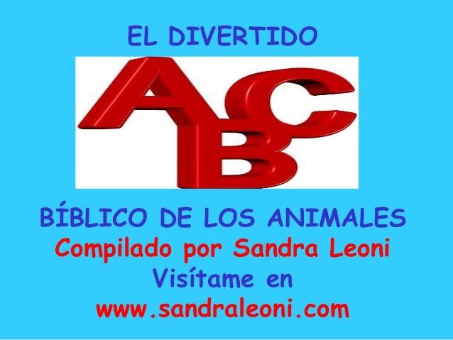 EL DIVERTIDO BÍBLICO DE LOS ANIMALES Compilado por Sandra Leoni Visítame en www.sandraleoni.com