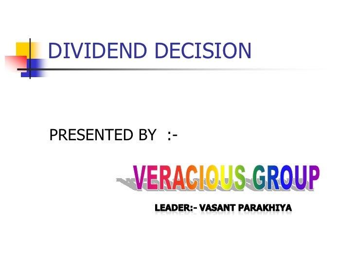 DIVIDEND DECISION<br />PRESENTED BY  :-<br />VERACIOUS GROUP<br />Leader:- vasantparakhiya<br />