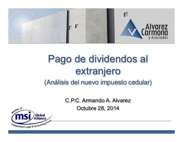 C.P.C. Armando A. Alvarez Carmona Pago de dividendos al extranjero (Análisis del nuevo impuesto cedular) C.P.C. Armando A....
