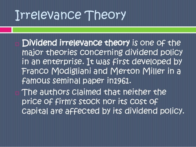 theories of dividend When are dividends irrelevant (the miller modigliani proposition) there is a school of thought that argues that what a firm pays in dividends is irrelevant.
