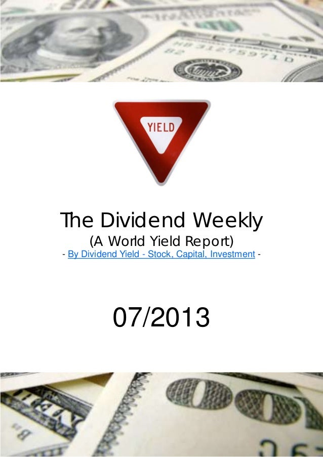 The Dividend Weekly      (A World Yield Report)- By Dividend Yield - Stock, Capital, Investment -            07/2013