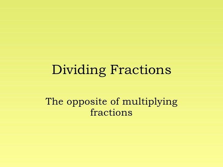 Dividing Fractions The opposite of multiplying fractions