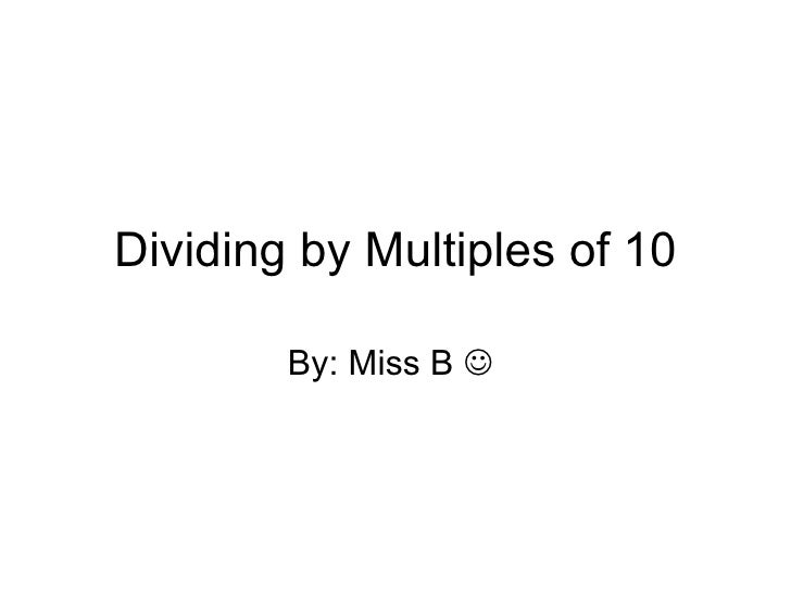 Dividing by Multiples of 10 By: Miss B  